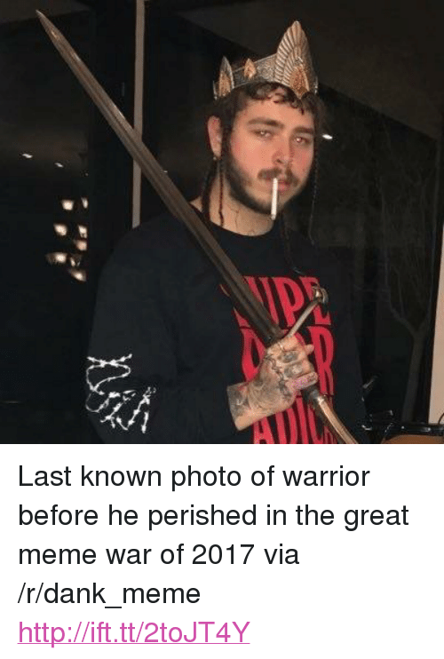 "Great Meme: <p>Last known photo of warrior before he perished in the great meme war of 2017 via /r/dank_meme <a href=""http://ift.tt/2toJT4Y"">http://ift.tt/2toJT4Y</a></p>"