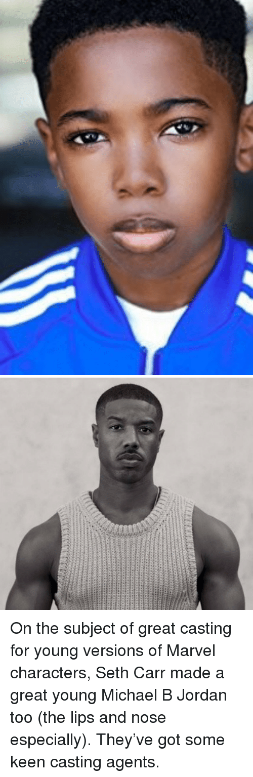Michael B. Jordan, Jordan, and Keen: <p>On the subject of great casting for young versions of Marvel characters, Seth Carr made a great young Michael B Jordan too (the lips and nose especially). They've got some keen casting agents.</p>