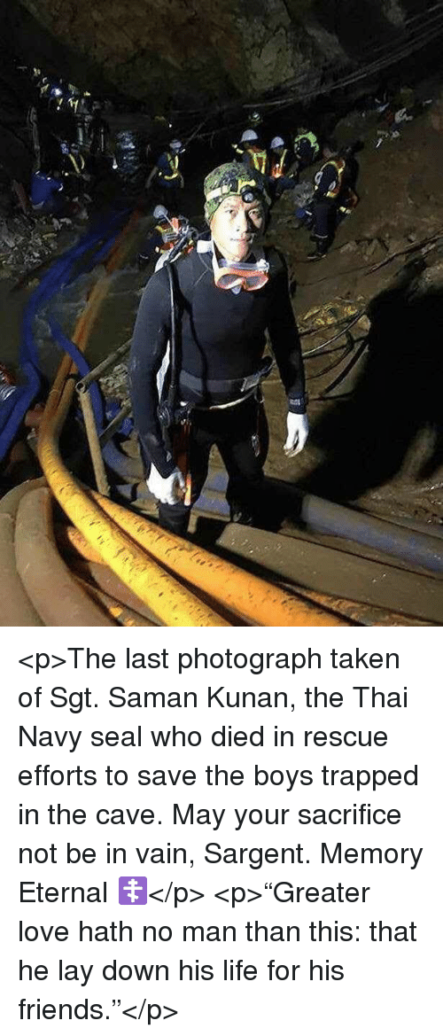 """Friends, Life, and Love: <p>The last photograph taken of Sgt. Saman Kunan, the Thai Navy seal who died in rescue efforts to save the boys trapped in the cave. May your sacrifice not be in vain, Sargent. Memory Eternal ☦️</p>  <p>""""Greater love hath no man than this: that he lay down his life for his friends.""""</p>"""