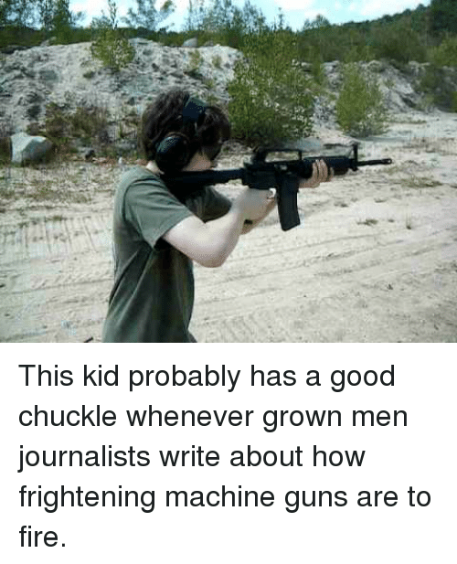 Fire, Guns, and Good: <p>This kid probably has a good chuckle whenever grown men journalists write about how frightening machine guns are to fire.</p>