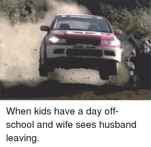 School, Kids, and Husband: <p>When kids have a day off-school and wife sees husband leaving.</p>