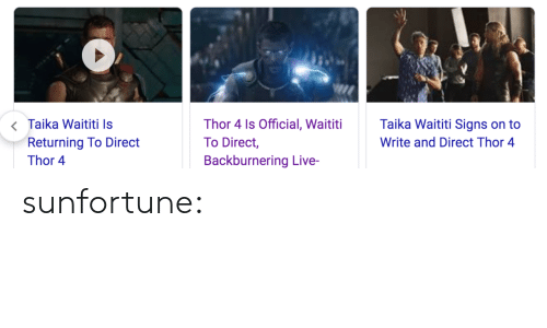 Tumblr, Blog, and Image: <Taika Waititi Is  Returning To Direct  Taika Waititi Signs on to  Thor 4 Is Official, Waititi  To Direct,  Write and Direct Thor 4  Backburnering Live-  Thor 4 sunfortune: