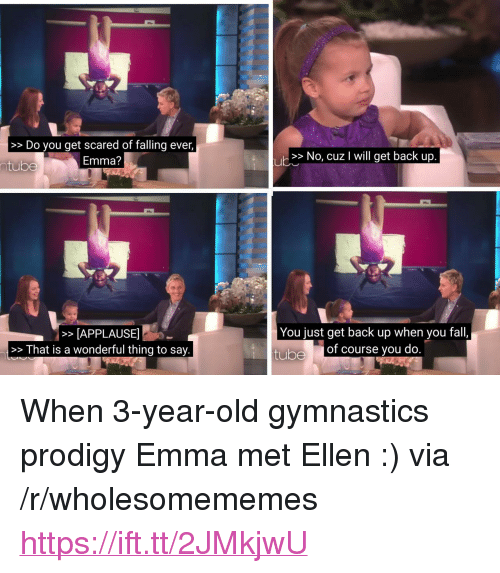 """Fall, Ellen, and Gymnastics: >>Do you get scared of falling ever,  Emma?  >> No, cuz I will get back up  ntube  >APPLAUSE  >>That is a wonderful thing to say.  You just get back up when you fall,  tube  of course you do <p>When 3-year-old gymnastics prodigy Emma met Ellen :) via /r/wholesomememes <a href=""""https://ift.tt/2JMkjwU"""">https://ift.tt/2JMkjwU</a></p>"""