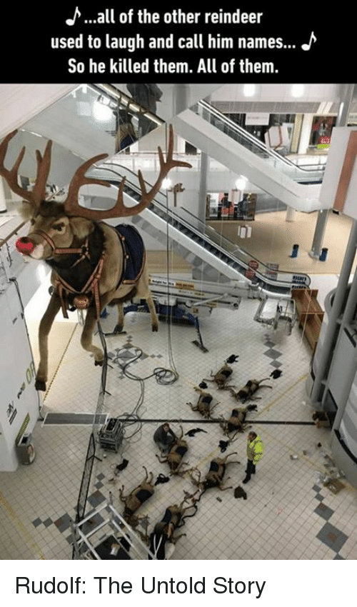 Memes, All of The, and 🤖: >...all of the other reindeer  used to laugh and call him names... J  So he killed them. All of them. Rudolf: The Untold Story