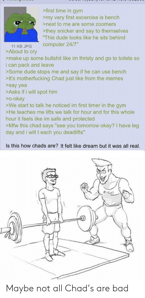 "Chads: >first time in gym  >my very first excercise is bench  >next to me are some zoomers  >they snicker and say to themselves  ""This dude looks like he sits behind  computer 24/7""  11 KB JPG  >About to cry  >make up some bullshit like im thristy and go to toilets so  i can pack and leave  >Some dude stops me and say if he can use bench  >It's motherfucking Chad just like from the memes  >say yea  >Asks if i will spot him  o-okay  >We start to talk he noticed im first timer in the gym  >He teaches me lifts we talk for hour and for this whole  hour it feels like im safe and protected  >Mfw this chad says ""see you tomorrow okay? I have leg  day and i will t each you deadlifts""  Is this how chads are? It felt like dream but it was all real.  OUCH! Maybe not all Chad's are bad"