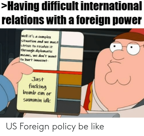 International: >Having difficult international  relations with a foreign power  well it's a complex  situation and we must  strive to resolve it  through diplomatic  mcans, we don't want  to hurt innocent-  Just  fucking  bomb em or  summin idk US Foreign policy be like