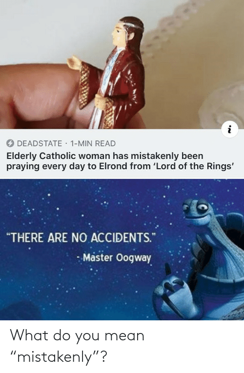 "what do: · 1-MIN READ  DEADSTATE  Elderly Catholic woman has mistakenly been  praying every day to Elrond from 'Lord of the Rings'  ""THERE ARE NO ACCIDENTS.""  Master Oogway What do you mean ""mistakenly""?"