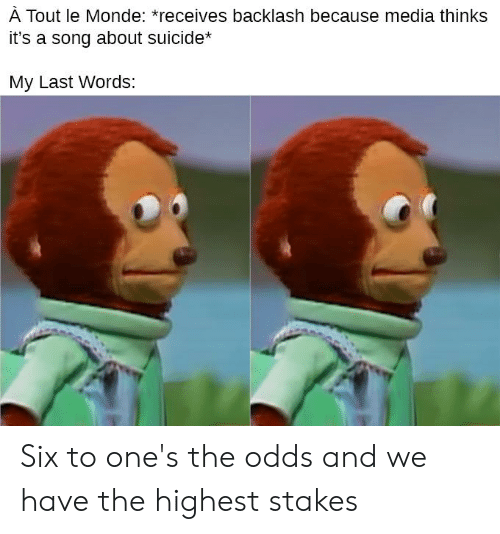 Suicide, Last Words, and Metal: À TOut le Monde: *receives backlash because media thinks  it's a song about suicide*  My Last Words: Six to one's the odds and we have the highest stakes