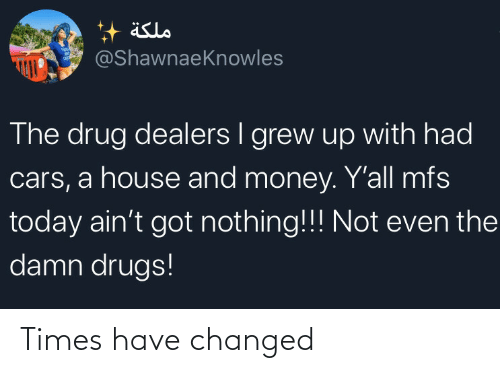 Drug: äslo  @ShawnaeKnowles  The drug dealers I grew up with had  cars, a house and money. Y'all mfs  today ain't got nothing!!! Not even the  damn drugs! Times have changed
