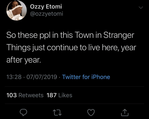 Live Here: Özzy Etomi  @ozzyetomi  So these ppl in this Town in Stranger  Things just continue to live here, year  after year.  13:28 · 07/07/2019 · Twitter for iPhone  103 Retweets 187 Likes