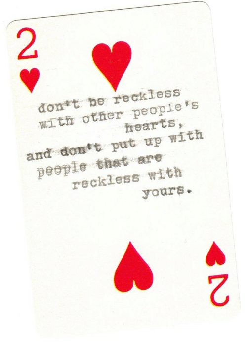 Hearts: đont be reckless  with other people's  hearts,  and dont put up with  people that are  reckless with  yours.  2.  2.