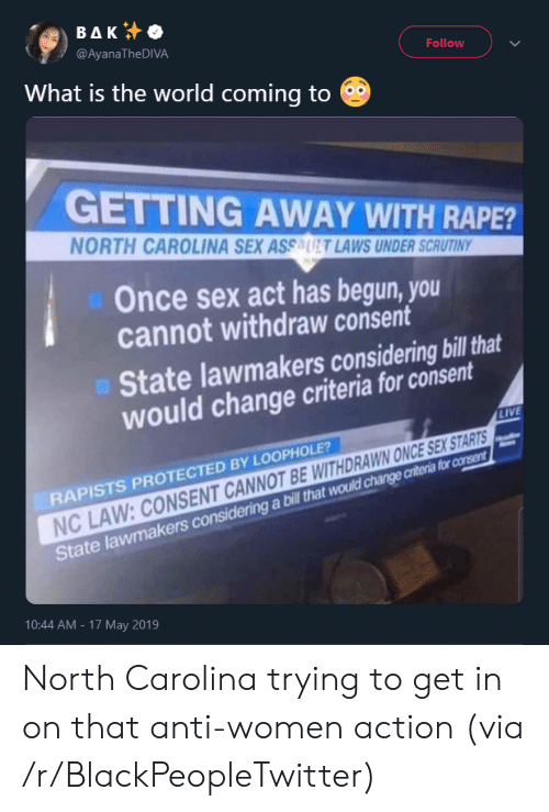 Blackpeopletwitter, Sex, and Live: ΒΔΚ  @AyanaTheDIVA  Follow  What is the world coming to  GETTING AWAY WITH RAPE?  NORTH CAROLINA SEX ASSAUT LAWS UNDER SCRUTINY  Once sex act has begun, you  cannot withdraw consent  State lawmakers considering bill that  would change criteria for consent  LIVE  RAPISTS PROTECTED BY LOOPHOLE?  NC LAW: CONSENT CANNOT BE WITHDRAWN ONCE SEX STARTS  State lawmakers considering a bill that would change criteria for consent  10:44 AM - 17 May 2019 North Carolina trying to get in on that anti-women action (via /r/BlackPeopleTwitter)