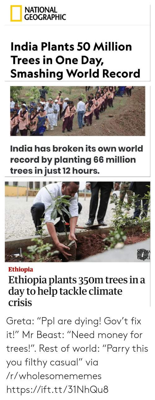 "India: ΝATIONAL  GEOGRAPHIC  India Plants 50 Million  Trees in One Day,  Smashing World Record  India has broken its own world  record by planting 66 million  trees in just 12 hours.  Show  capti  Ethiopia  Ethiopia plants 350m trees in a  day to help tackle climate  crisis Greta: ""Ppl are dying! Gov't fix it!"" Mr Beast: ""Need money for trees!"". Rest of world: ""Parry this you filthy casual"" via /r/wholesomememes https://ift.tt/31NhQu8"
