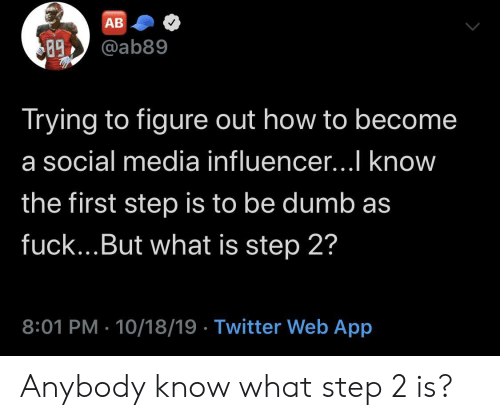 figure out: АВ  @ab89  89  Trying to figure out how to become  a social media influencer...I know  the first step is to be dumb as  fuck...But what is step 2?  8:01 PM 10/18/19 Twitter Web App Anybody know what step 2 is?