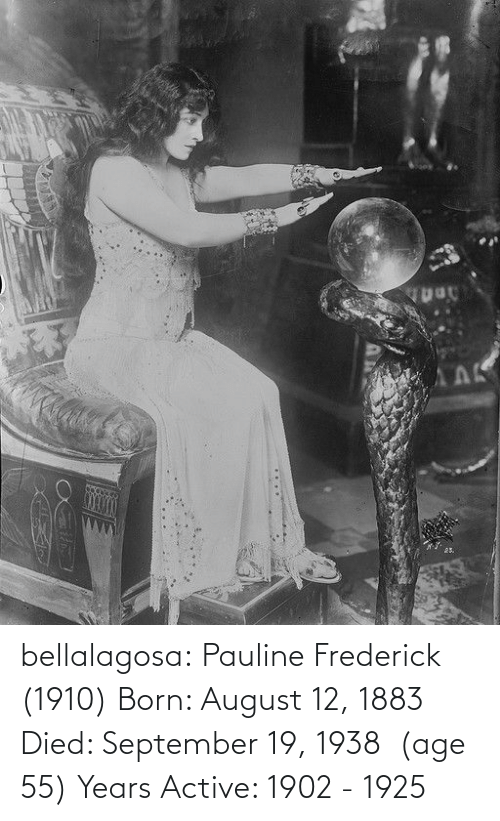 born: АЛК  25. bellalagosa: Pauline Frederick  (1910) Born: August 12, 1883 Died: September 19, 1938  (age 55) Years Active: 1902 - 1925