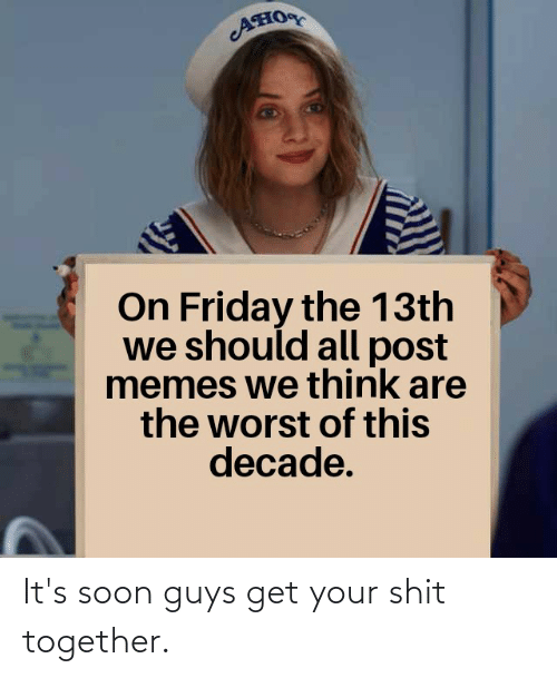 Friday, Memes, and Shit: Ано  On Friday the 13th  we should all post  memes we think are  the worst of this  decade. It's soon guys get your shit together.