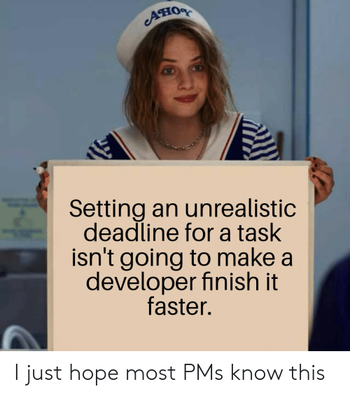 pms: Ано  Setting an unrealistic  deadline for a task  isn't going to make a  developer finish it  faster. I just hope most PMs know this