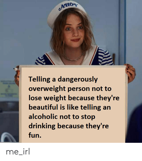 Beautiful, Drinking, and Alcoholic: Ано  Telling a dangerously  overweight person not to  lose weight because they're  beautiful is like telling an  alcoholic not to stop  drinking because they're  fun. me_irl
