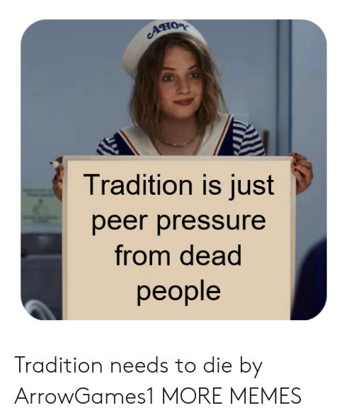 peer: Ано  Tradition is just  peer pressure  from dead  реople Tradition needs to die by ArrowGames1 MORE MEMES