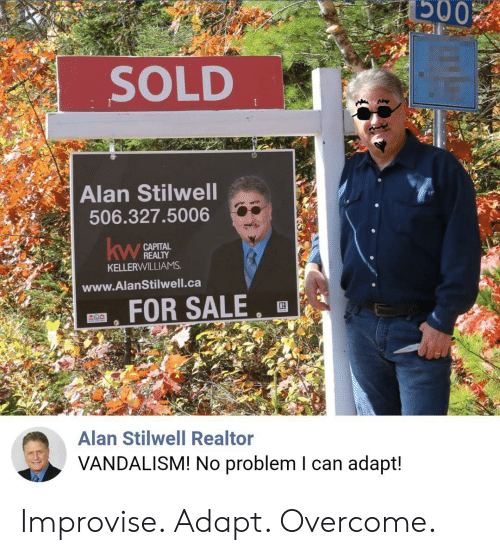 Vandalism, Can, and For: Б003  SOLD  Alan Stilwell  506.327.5006  САРITAL  REALTY  KELLERWILLIAMS  kw  www.AlanStilwell.ca  FOR SALE  Alan Stilwell Realtor  VANDALISM! No problem I can adapt! Improvise. Adapt. Overcome.