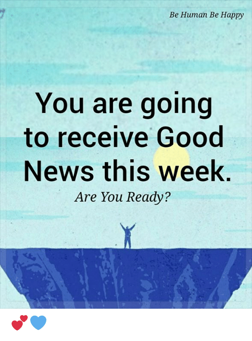 are you ready: Ве Нитап Ве Нарру  You are going  to receive Good  News this week.  Are You Ready? 💕💙