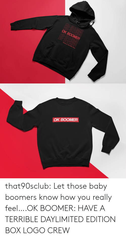 Limited: ВОО  OK BOOMER  ОК ВОOMER  BOOME  OK BOOMER  OK BOOMER  Have A Terrible Day   OK BOOMER that90sclub:  Let those baby boomers know how you really feel….OK BOOMER: HAVE A TERRIBLE DAYLIMITED EDITION BOX LOGO CREW