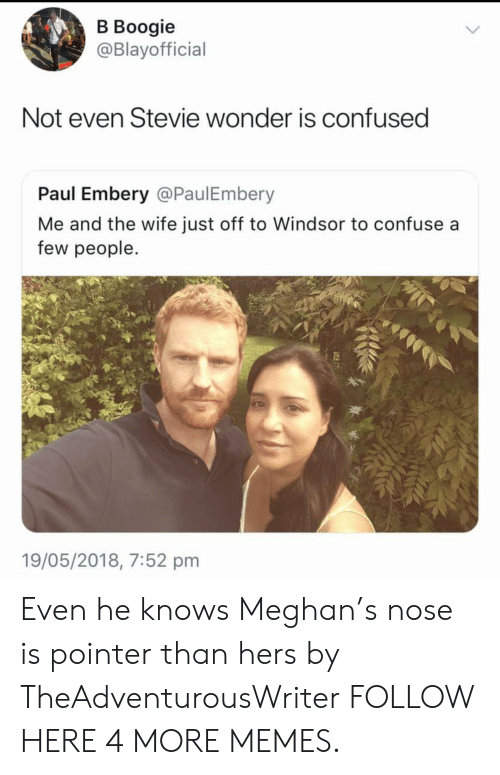 Stevie Wonder: В Воogie  @Blayofficial  Not even Stevie wonder is confused  Paul Embery @PaulEmbery  Me and the wife just off to Windsor to confuse a  few people.  19/05/2018, 7:52 pm Even he knows Meghan's nose is pointer than hers by TheAdventurousWriter FOLLOW HERE 4 MORE MEMES.