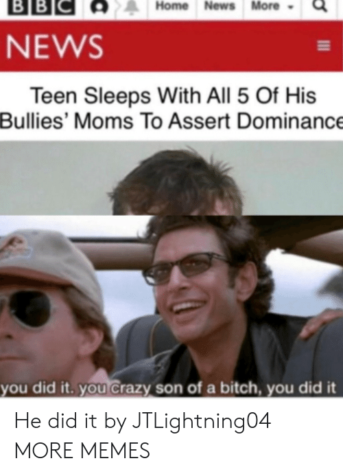 Bitch, Crazy, and Dank: ВBІС  BB  Home News More  NEWS  Teen Sleeps With All 5 Of His  Bullies' Moms To Assert Dominance  you did it. you Crazy son of a bitch, you did it He did it by JTLightning04 MORE MEMES