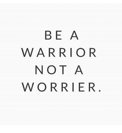 warrior: ВE A  WARRIOR  NOT A  WORRIER.