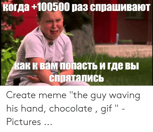 "Gif Pictures: когда +100500 раз спрашивают  как к вам попасть и где вы  спрятались Create meme ""the guy waving his hand, chocolate , gif "" - Pictures ..."