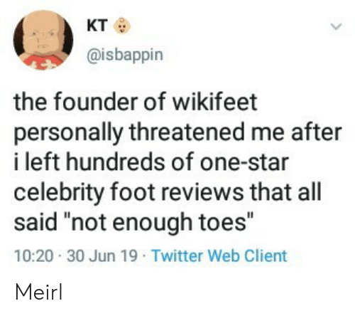"Twitter, Star, and Reviews: кто  @isbappin  the founder of wikifeet  personally threatened me after  i left hundreds of one-star  celebrity foot reviews that all  said ""not enough toes""  10:20 30 Jun 19 Twitter Web Client Meirl"