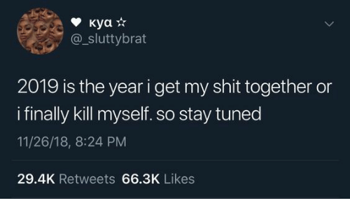Shit Together: куа *  sluttybrat  2019 is the year i get my shit together or  ifinally kill myself. so stay tuned  11/26/18, 8:24 PM  29.4K Retweets 66.3K Likes