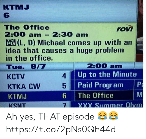 The Office: КTMJ  6  The Office  2:00 am  PG (L, D) Michael comes up with an  idea that causes a huge problem  in the office.  rovi  2:30 am  2:00 am  Up to the Minute  Tue. 8/7  4  КСTV  Paid Program  M  5  KTKA CW  The Office  6  KTMJ  XXX Summer Olym  7  KSNT  PmM Ah yes, THAT episode 😂😂 https://t.co/2pNs0Qh44d