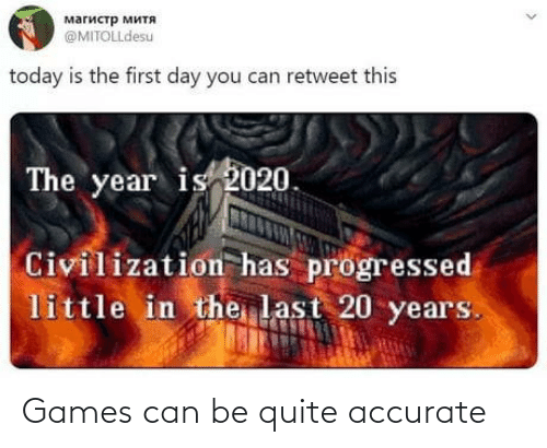 retweet: магистр митя  @MITOLLdesu  today is the first day you can retweet this  The year is 2020.  Civilization has progressed  little in the last 20 years. Games can be quite accurate