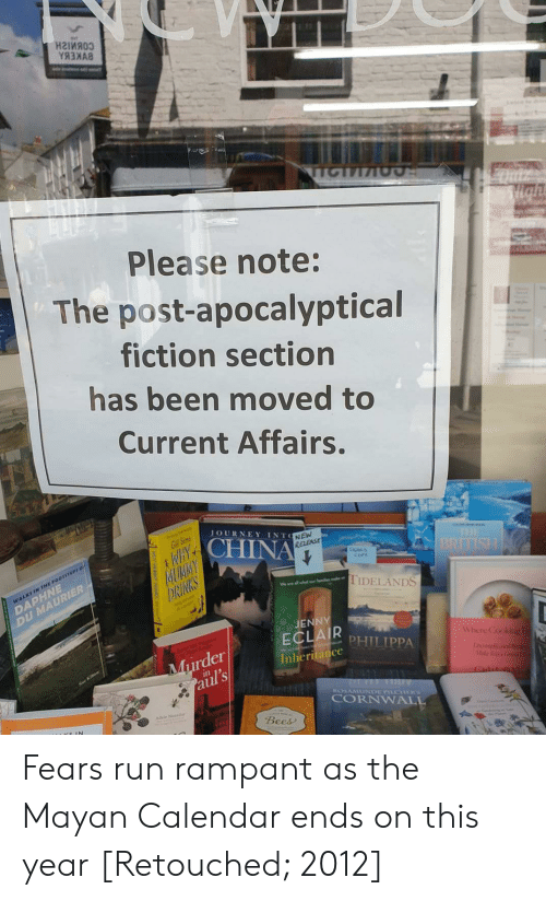 Journey, Run, and Calendar: наіияоз  YЯЗАЯ  TTCTI  Hght  Please note:  The post-apocalyptical  fiction section  has been moved to  Current Affairs.  JOURNEY INTONEW  Gill Sims  NAYCHINA  RELEASE  THE  BRITISH  MUAMY  DRINKS  sips  coPY  DAPHNE  DU MAURIER  WALKI IN THE FOOTITEPI O  TIDELANDS  JENNY  ECLAR PHILIPPA  Murder  aul's  Where Cooking  Inheritance  ncplicl  Carlal  ROSAMUNDE PCTERS  CORNWALL  Bees Fears run rampant as the Mayan Calendar ends on this year [Retouched; 2012]