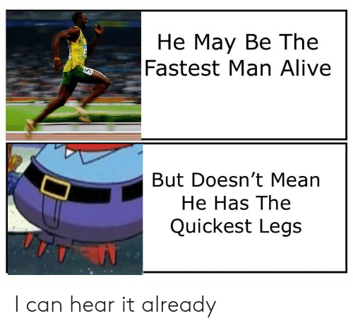 Alive, SpongeBob, and Mean: Не Мау Ве The  Fastest Man Alive  But Doesn't Mean  He Has The  Quickest Legs I can hear it already