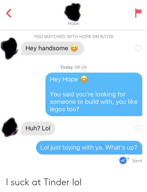Huh, Lol, and Tinder: Ноpe  YOU MATCHED WITH HOPE ON 8/7/19  Hey handsome  AA  Today 06:24  Нey Hope  You said you're looking for  someone to build with, you like  legos too?  Huh? Lol  Lol just toying with ya. What's up?  +  Sent  L I suck at Tinder lol