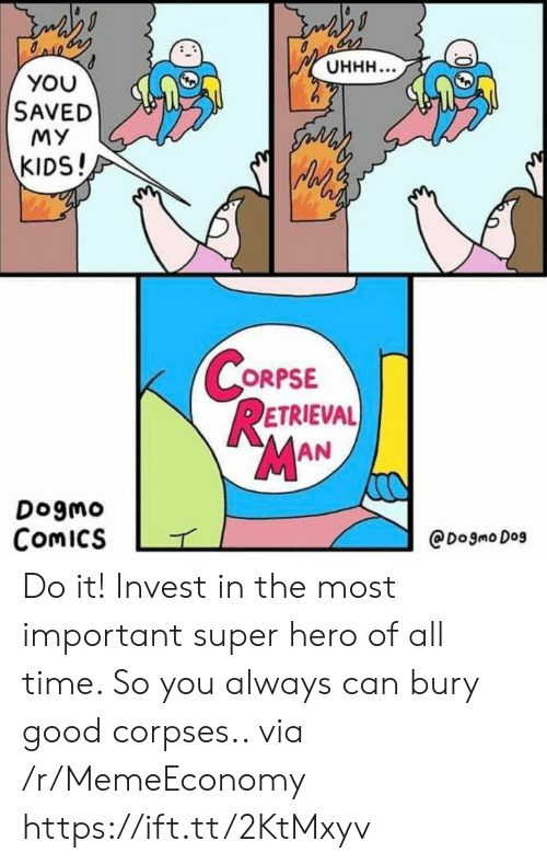 The Most Important: Онн...  YOU  SAVED  MY  సం  KIDS!  CORPSE  RETRIEVAL  MAN  Dogmo  Comics  @Dogmo Dog Do it! Invest in the most important super hero of all time. So you always can bury good corpses.. via /r/MemeEconomy https://ift.tt/2KtMxyv