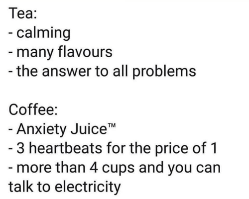 """Juice, Anxiety, and Coffee: Теа:  -calming  -many flavours  -the answer to all problems  Coffee:  - Anxiety Juice""""  - 3 heartbeats for the price of 1  - more than 4 cups and you can  talk to electricity  TM"""