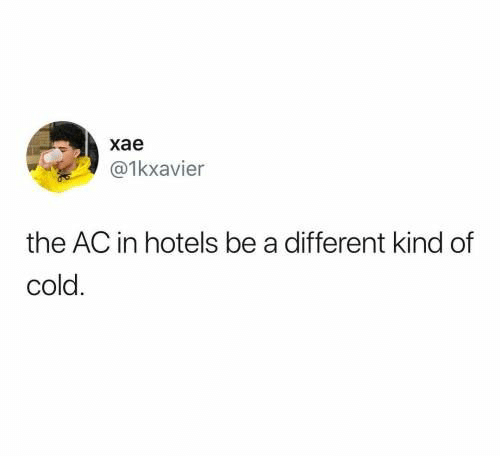 Kind: хае  @1kxavier  the AC in hotels be a different kind of  cold