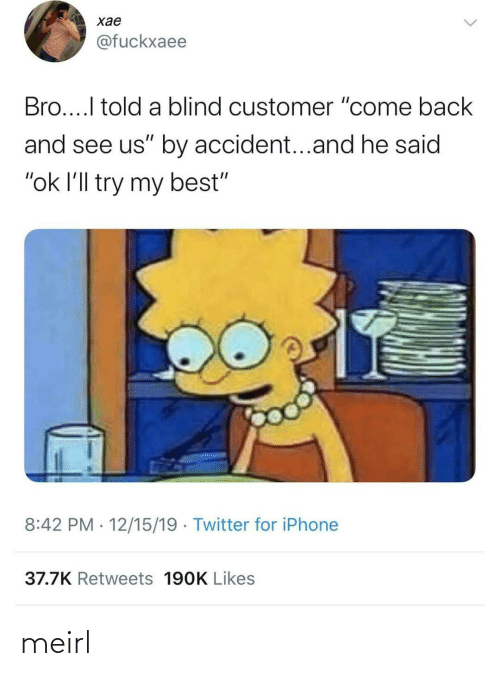 "customer: хае  @fuckxaee  Bro...I told a blind customer ""come back  and see us"" by accident...and he said  ""ok l'll try my best""  8:42 PM · 12/15/19 · Twitter for iPhone  37.7K Retweets 190K Likes meirl"