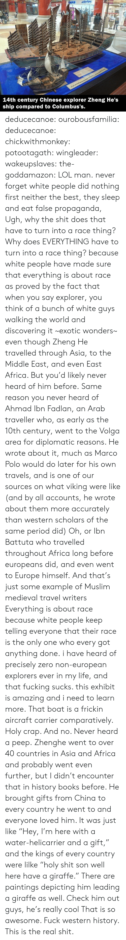 "Africa, Books, and Fucking: بوكسيلوس  SPLUS  Ma  A  83INT  14th century Chinese explorer Zheng He's  ship compared to Columbus's. deducecanoe: ourobousfamilia:  deducecanoe:  chickwithmonkey:  potootagath:  wingleader:  wakeupslaves:  the-goddamazon:  LOL man.  never forget white people did nothing first neither the best, they sleep and eat false propaganda,  Ugh, why the shit does that have to turn into a race thing? Why does EVERYTHING have to turn into a race thing?  because white people have made sure that everything is about race as proved by the fact that when you say explorer, you think of a bunch of white guys walking the world and discovering it ~exotic wonders~ even though Zheng He travelled through Asia, to the Middle East, and even East Africa. But you'd likely never heard of him before. Same reason you never heard of Ahmad Ibn Fadlan, an Arab traveller who, as early as the 10th century, went to the Volga area for diplomatic reasons. He wrote about it, much as Marco Polo would do later for his own travels, and is one of our sources on what viking were like (and by all accounts, he wrote about them more accurately than western scholars of the same period did) Oh, or Ibn Battuta who travelled throughout Africa long before europeans did, and even went to Europe himself. And that's just some example of Muslim medieval travel writers Everything is about race because white people keep telling everyone that their race is the only one who every got anything done.  i have heard of precisely zero non-european explorers ever in my life, and that fucking sucks. this exhibit is amazing and i need to learn more.  That boat is a frickin aircraft carrier comparatively. Holy crap. And no. Never heard a peep.  Zhenghe went to over 40 countries in Asia and Africa and probably went even further, but I didn't encounter that in history books before. He brought gifts from China to every country he went to and everyone loved him. It was just like ""Hey, I'm here with a water-helicarrier and a gift,"" and the kings of every country were lilke ""holy shit son well here have a giraffe."" There are paintings depicting him leading a giraffe as well. Check him out guys, he's really cool  That is so awesome. Fuck western history. This is the real shit."
