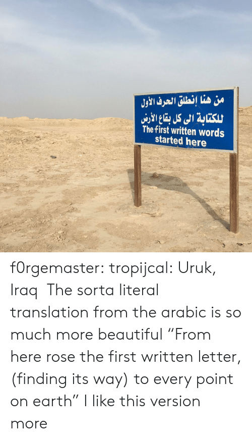 "Beautiful, Tumblr, and Blog: من هنا إنطلق الحرف الأول  للكتابة الى كل با الاري  The first written words  started here f0rgemaster:  tropijcal: Uruk, Iraq   The sorta literal translation from the arabic is so much more beautiful ""From here rose the first written letter, (finding its way) to every point on earth"" I like this version more"