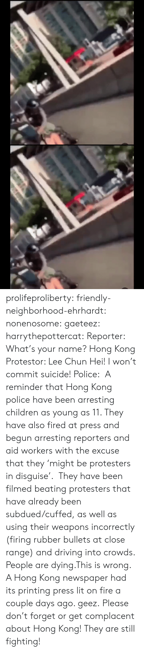 fee: के.  ॥ल prolifeproliberty:  friendly-neighborhood-ehrhardt:  nonenosome:  gaeteez:   harrythepottercat:  Reporter: What's your name? Hong Kong Protestor: Lee Chun Hei! I won't commit suicide! Police:    A reminder that Hong Kong police have been arresting children as young as 11. They have also fired at press and begun arresting reporters and aid workers with the excuse that they 'might be protesters in disguise'.  They have been filmed beating protesters that have already been subdued/cuffed, as well as using their weapons incorrectly (firing rubber bullets at close range) and driving into crowds.  People are dying.This is wrong.    A Hong Kong newspaper had its printing press lit on fire a couple days ago.   geez.   Please don't forget or get complacent about Hong Kong! They are still fighting!