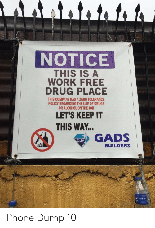 the job: र ।  NOTICE  THIS IS A  WORK FREE  DRUG PLACE  THIS COMPANY HAS A ZERO TOLERANCE  POLICY REGARDING THE USE OF DRUGS  OR ALCOHOL ON THE JOB  LET'S KEEP IT  THIS WAY..  GADS  GADS  BUILDERS Phone Dump 10