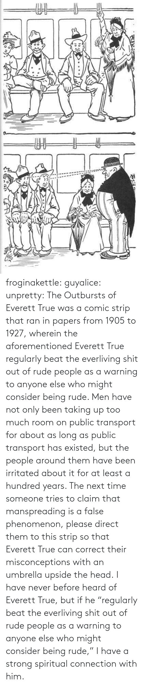 "Tries: ఇ  క froginakettle:  guyalice:  unpretty:  The Outbursts of Everett True was a comic strip that ran in papers from 1905 to 1927, wherein the aforementioned Everett True regularly beat the everliving shit out of rude people as a warning to anyone else who might consider being rude. Men have not only been taking up too much room on public transport for about as long as public transport has existed, but the people around them have been irritated about it for at least a hundred years. The next time someone tries to claim that manspreading is a false phenomenon, please direct them to this strip so that Everett True can correct their misconceptions with an umbrella upside the head.  I have never before heard of Everett True, but if he ""regularly beat the everliving shit out of rude people as a warning to anyone else who might consider being rude,"" I have a strong spiritual connection with him."
