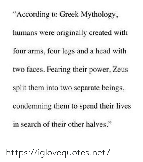 "Beings: ""According to Greek Mythology,  humans were originally created with  four arms, four legs and a head with  two faces. Fearing their power, Zeus  split them into two separate beings,  condemning them to spend their lives  in search of their other halves."" https://iglovequotes.net/"