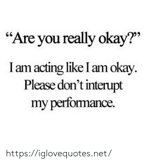 "Please Dont: ""Are you really okay?""  I am acting like I am okay.  Please don't interupt  my perfomance. https://iglovequotes.net/"