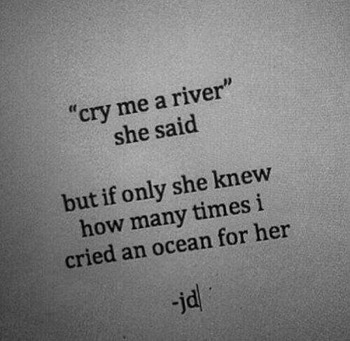 """how many times: """"cry me a river""""  she said  but if only she knew  how many times i  cried an ocean for her  jd"""