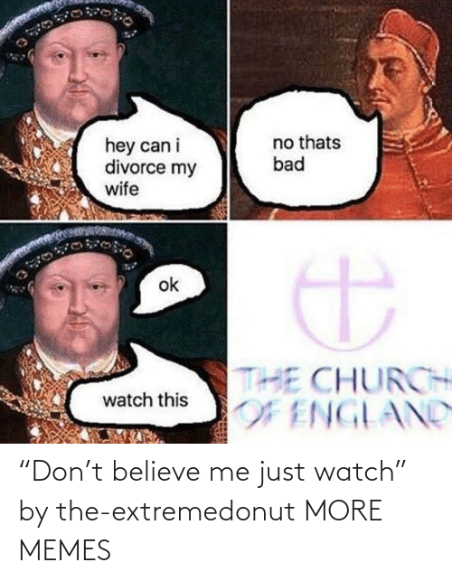 """Believe Me: """"Don't believe me just watch"""" by the-extremedonut MORE MEMES"""